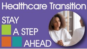 Health Care Transition Stay a Step Ahead with a picture of young lady talking with a doctor. Picture has a purple background and decorative blocks.